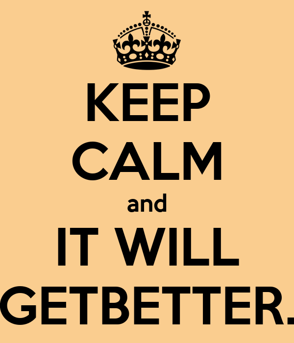 KEEP CALM and IT WILL GETBETTER.