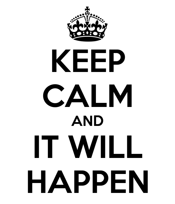 KEEP CALM AND IT WILL HAPPEN