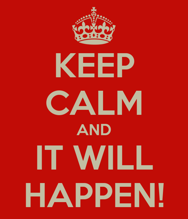KEEP CALM AND IT WILL HAPPEN!