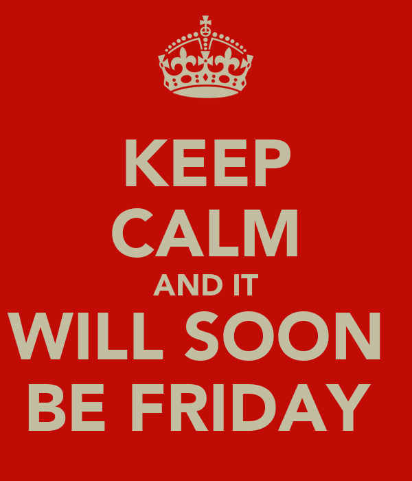 KEEP CALM AND IT WILL SOON  BE FRIDAY