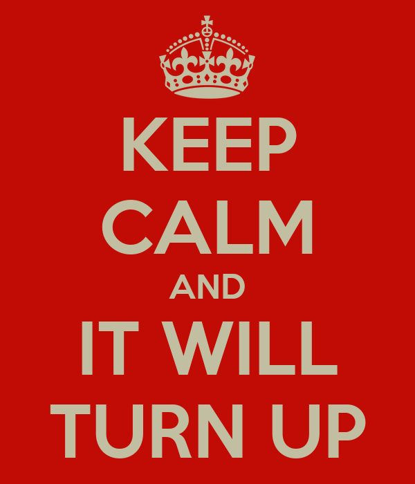 KEEP CALM AND IT WILL TURN UP