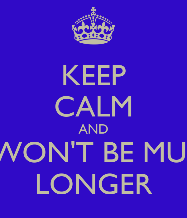 KEEP CALM AND IT WON'T BE MUCH LONGER