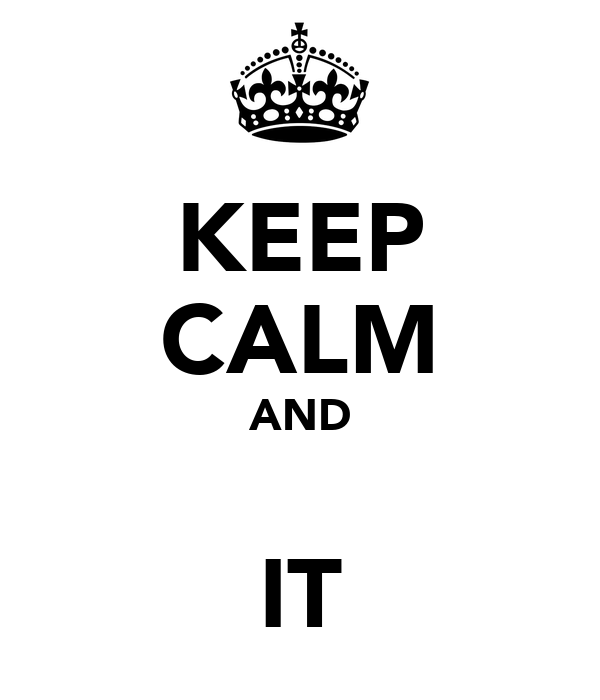 KEEP CALM AND  IT