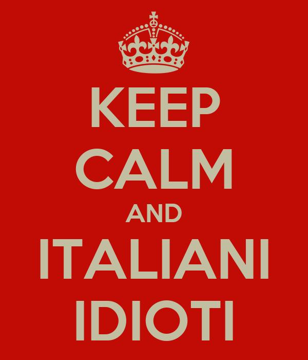 KEEP CALM AND ITALIANI IDIOTI