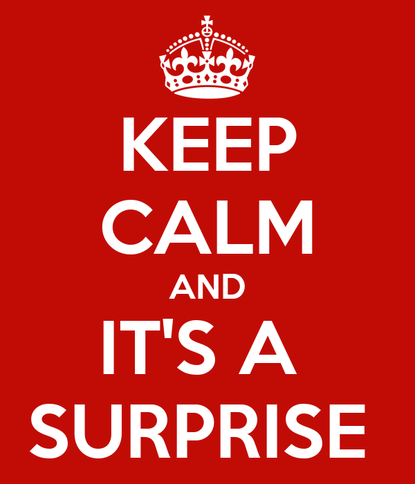 KEEP CALM AND IT'S A  SURPRISE