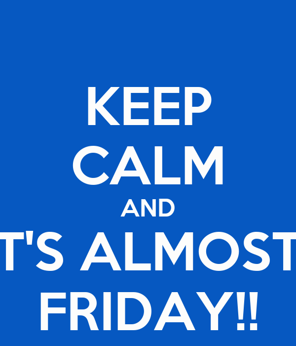 KEEP CALM AND IT'S ALMOST  FRIDAY!!