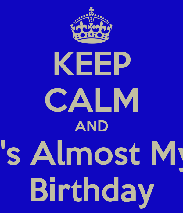KEEP CALM AND It's Almost My  Birthday