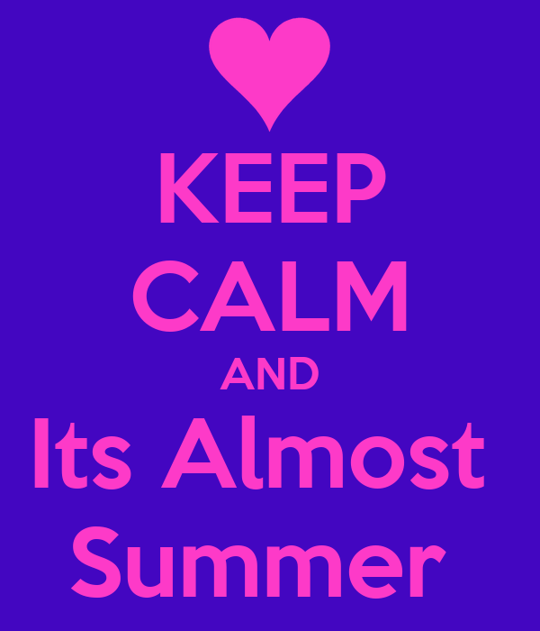 KEEP CALM AND Its Almost  Summer