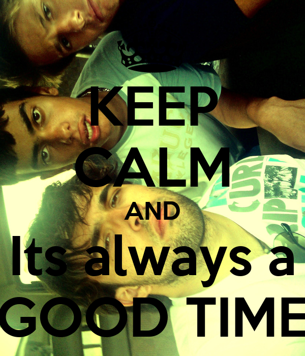 KEEP CALM AND Its always a GOOD TIME