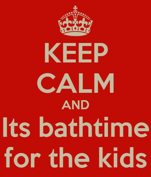 KEEP CALM AND Its bathtime for the kids