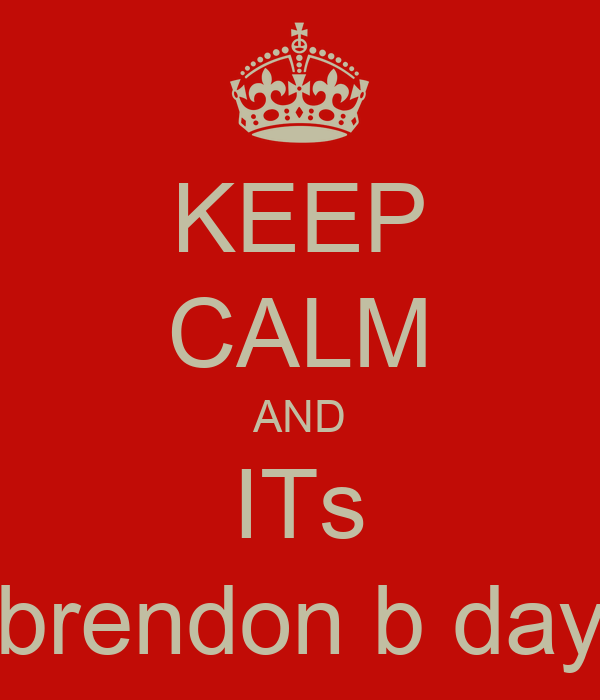 KEEP CALM AND ITs brendon b day