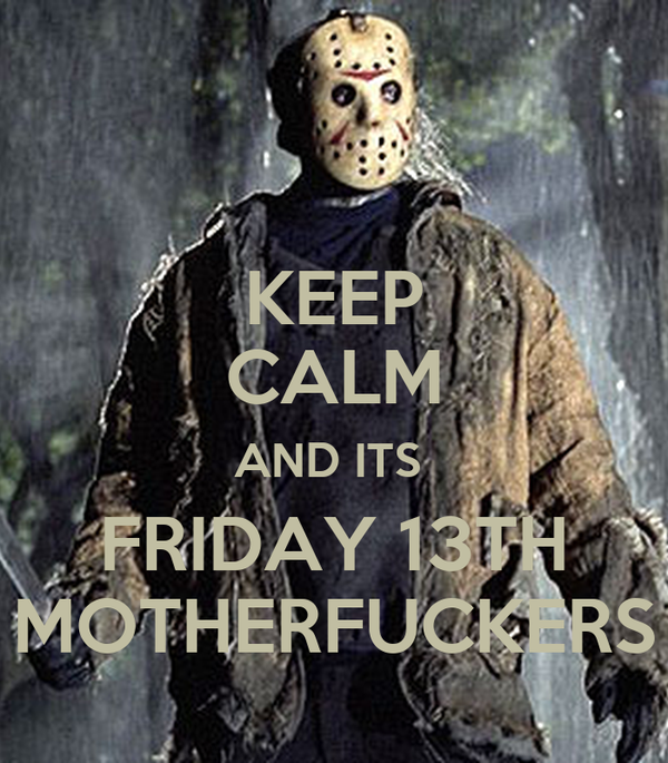 KEEP CALM AND ITS  FRIDAY 13TH MOTHERFUCKERS