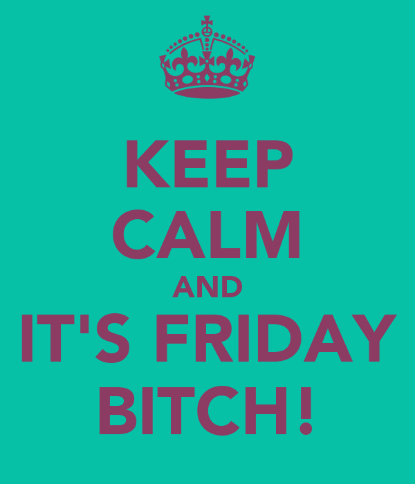 KEEP CALM AND IT'S FRIDAY BITCH!