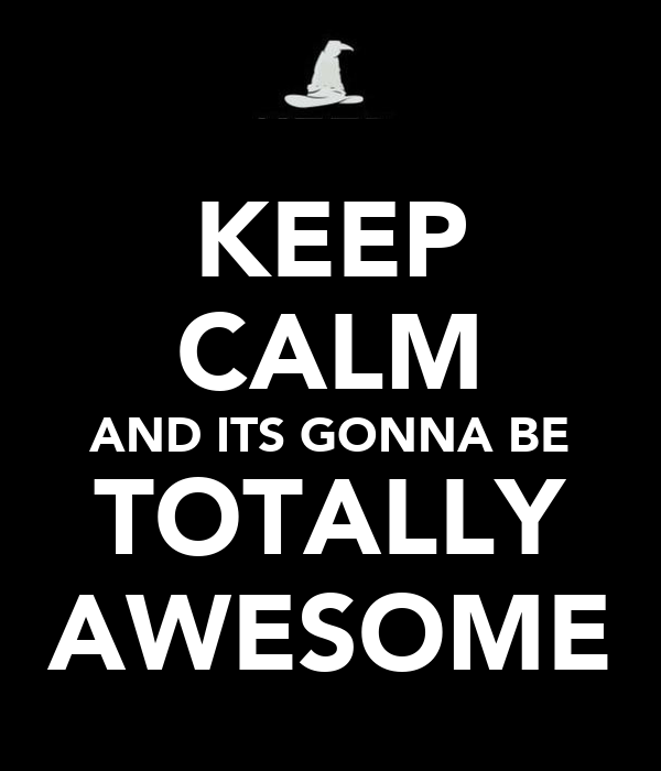 KEEP CALM AND ITS GONNA BE TOTALLY AWESOME