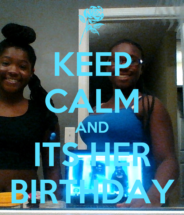 KEEP CALM AND ITS HER BIRTHDAY