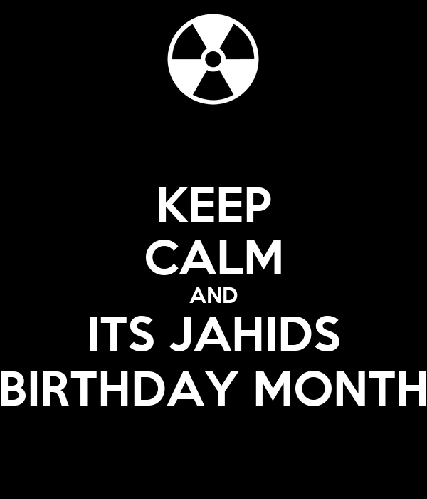 KEEP CALM AND ITS JAHIDS BIRTHDAY MONTH