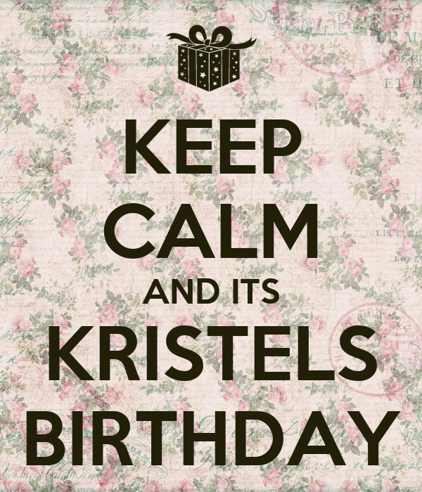 KEEP CALM AND ITS KRISTELS BIRTHDAY