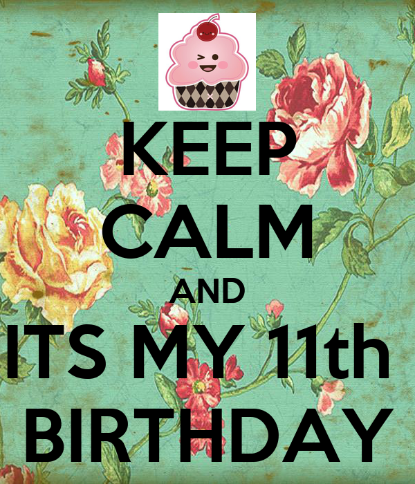 KEEP CALM AND ITS MY 11th  BIRTHDAY