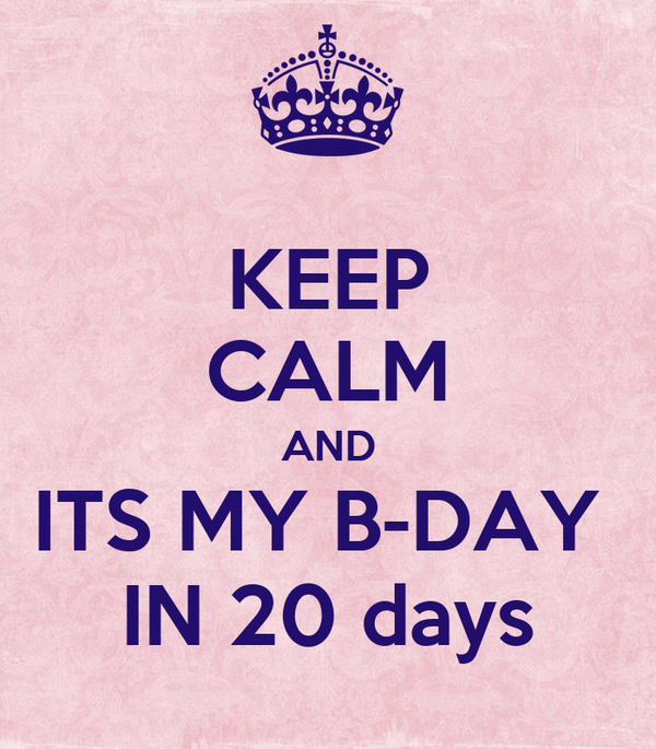 KEEP CALM AND ITS MY B-DAY  IN 20 days