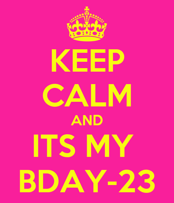 KEEP CALM AND ITS MY  BDAY-23