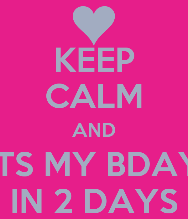 KEEP CALM AND ITS MY BDAY IN 2 DAYS