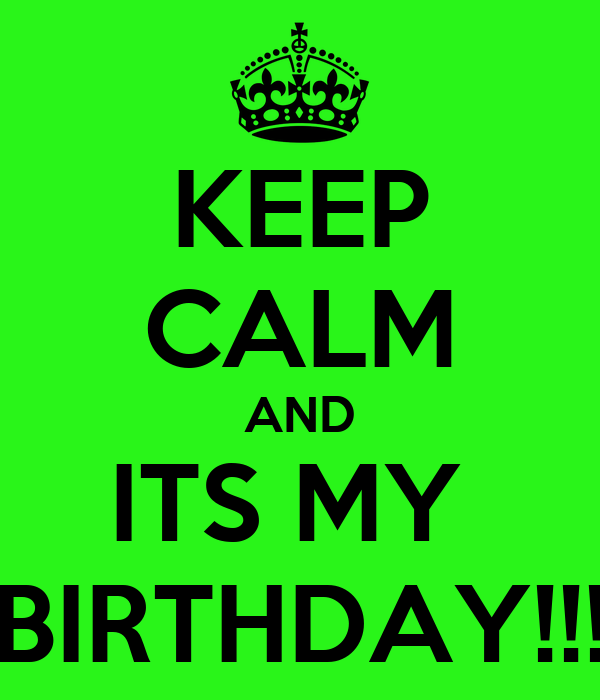 KEEP CALM AND ITS MY  BIRTHDAY!!!