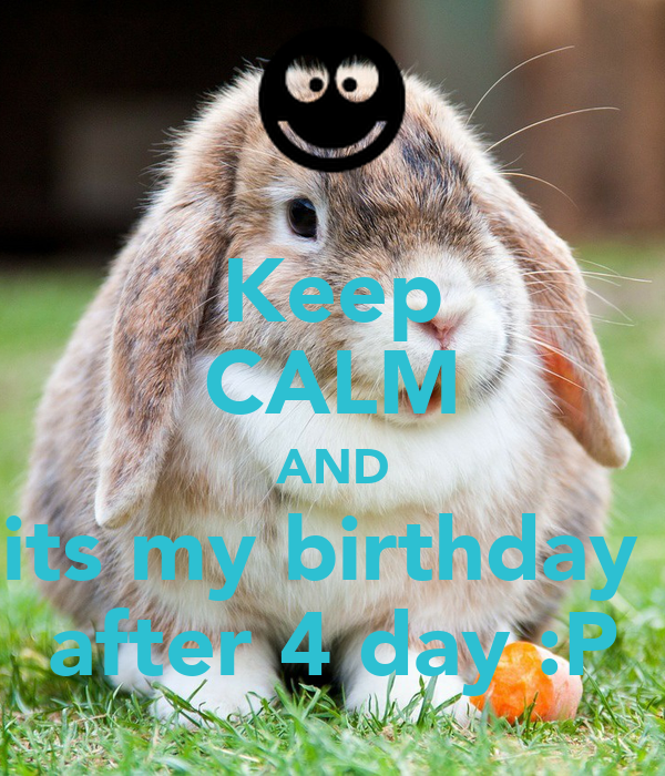 Keep CALM AND its my birthday  after 4 day :P