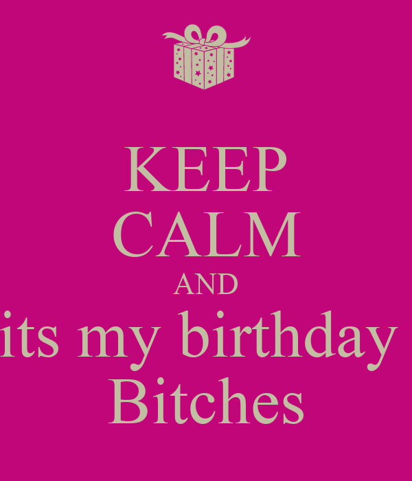 KEEP CALM AND its my birthday  Bitches
