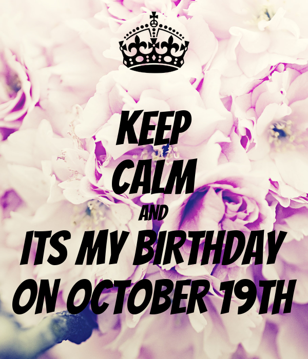 KEEP CALM AND ITS MY BIRTHDAY ON OCTOBER 19TH