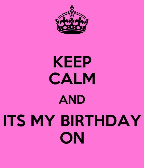 KEEP CALM AND ITS MY BIRTHDAY ON
