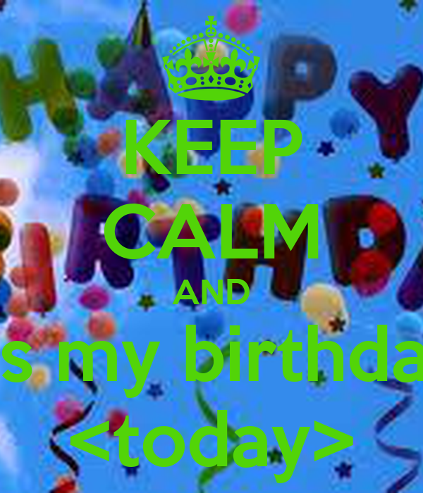 KEEP CALM AND its my birthday <today>