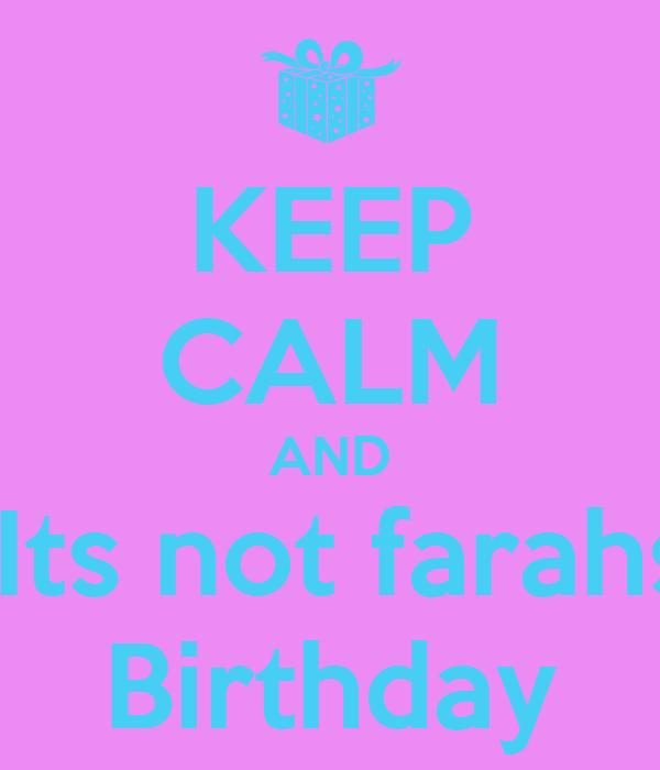 KEEP CALM AND  Its not farahs Birthday