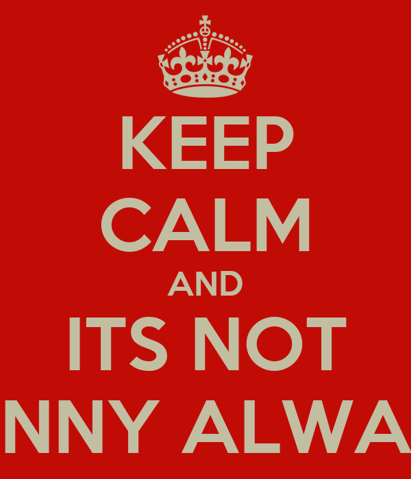 KEEP CALM AND ITS NOT FUNNY ALWAYS