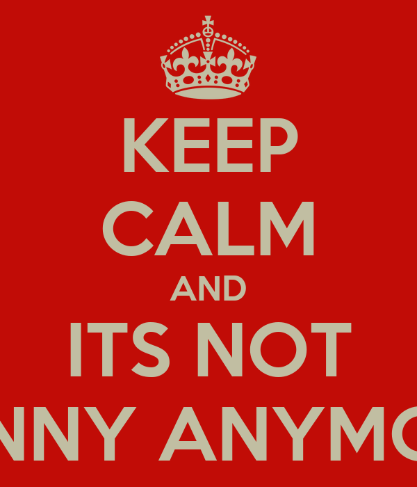 KEEP CALM AND ITS NOT FUNNY ANYMORE