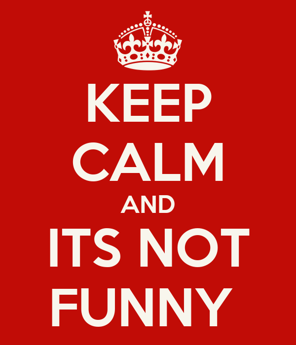 KEEP CALM AND ITS NOT FUNNY
