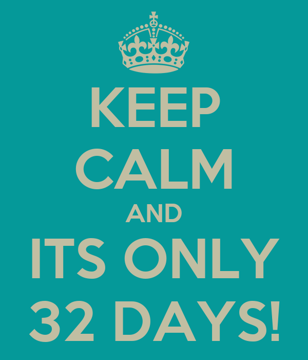 KEEP CALM AND ITS ONLY 32 DAYS!