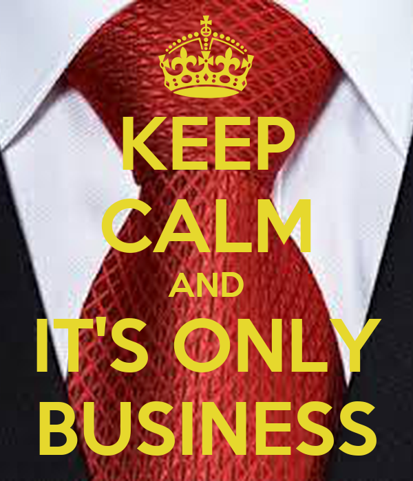 KEEP CALM AND IT'S ONLY BUSINESS