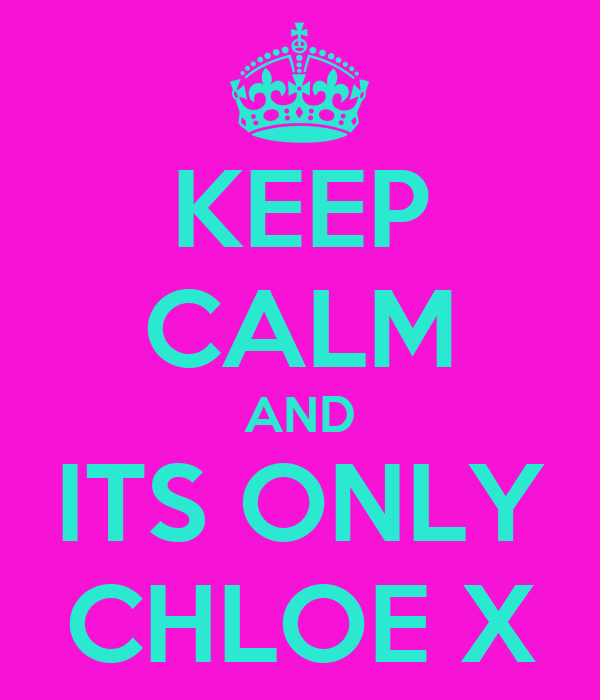 KEEP CALM AND ITS ONLY CHLOE X