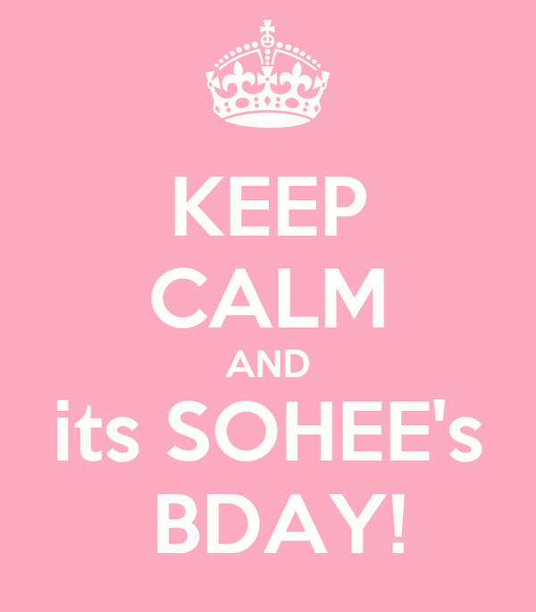 KEEP CALM AND its SOHEE's  BDAY!