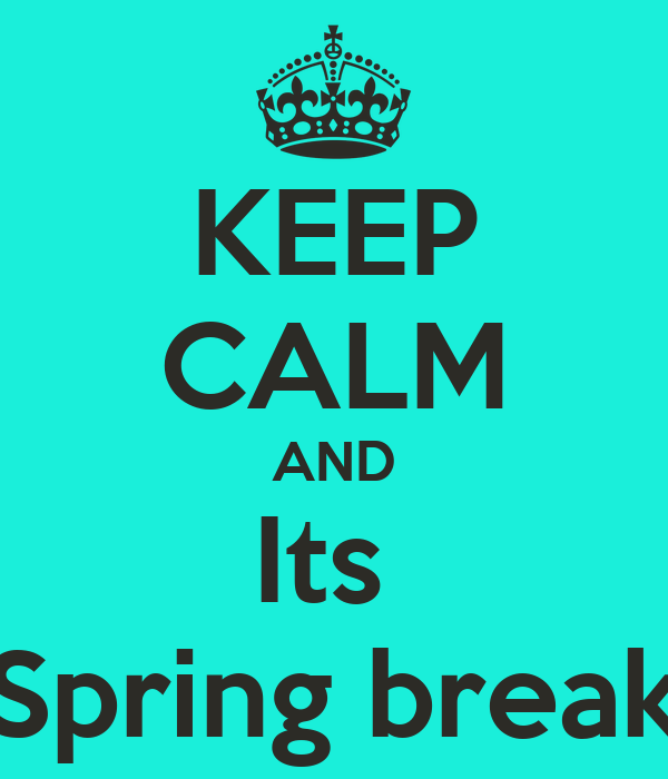 KEEP CALM AND Its  Spring break
