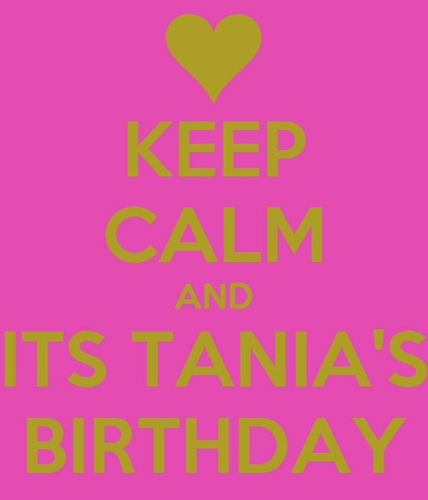 KEEP CALM AND ITS TANIA'S BIRTHDAY