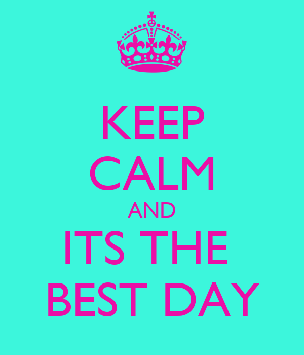 KEEP CALM AND ITS THE  BEST DAY