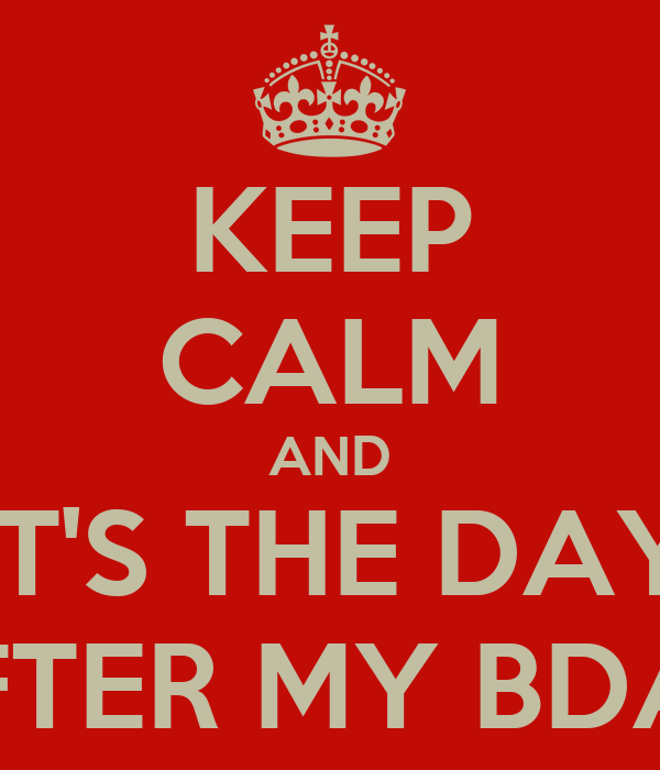 KEEP CALM AND IT'S THE DAY AFTER MY BDAY
