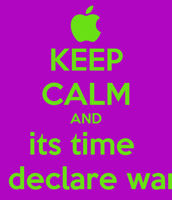KEEP CALM AND its time  to declare war !!