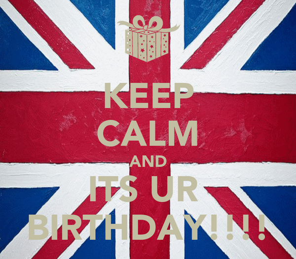 KEEP CALM AND ITS UR  BIRTHDAY!!!!
