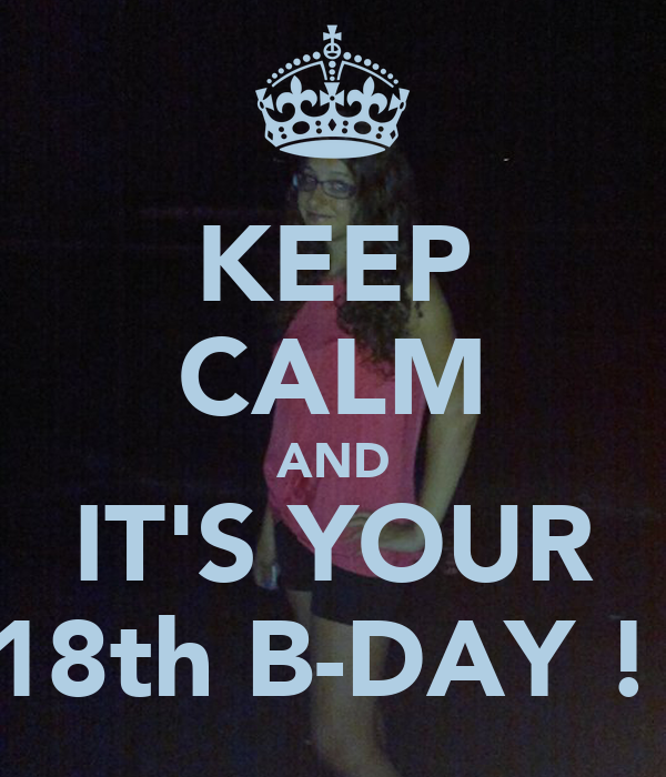KEEP CALM AND IT'S YOUR 18th B-DAY !