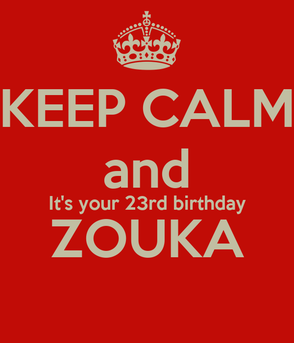 KEEP CALM and It's your 23rd birthday ZOUKA