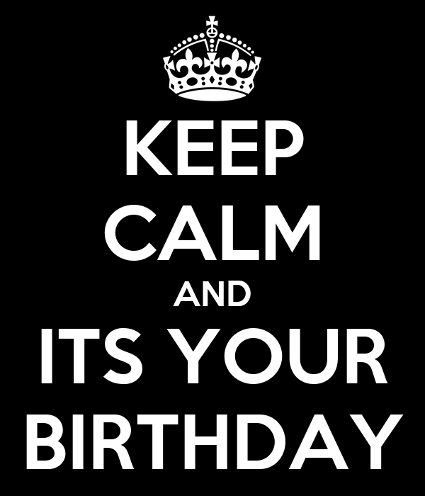 KEEP CALM AND ITS YOUR BIRTHDAY