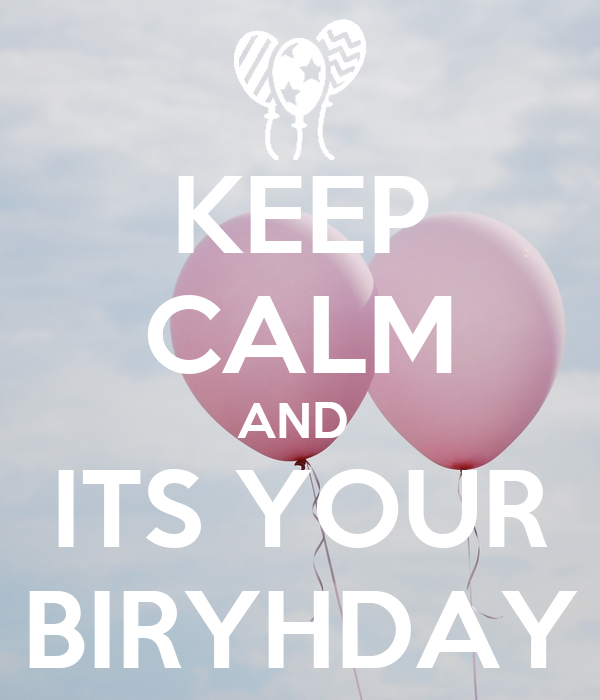 KEEP CALM AND  ITS YOUR BIRYHDAY