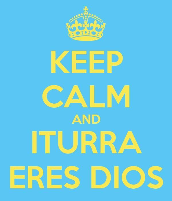 KEEP CALM AND ITURRA ERES DIOS